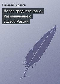 Николай Бердяев -Новое средневековье. Размышление о судьбе России