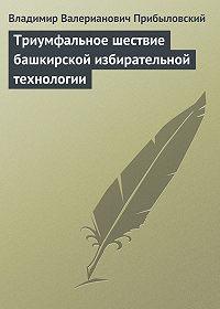 Владимир Прибыловский - Триумфальное шествие башкирской избирательной технологии