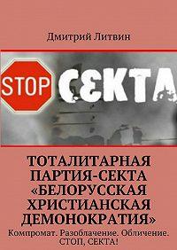 Дмитрий Литвин -Тоталитарная партия-секта «Белорусская христианская демонократия». Компромат. Разоблачение. Обличение. Стоп, секта!