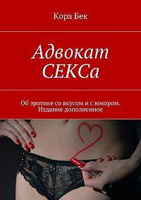 Кора Бек -Адвокат СЕКСа. Об эротике со вкусом и с юмором. Издание дополненное