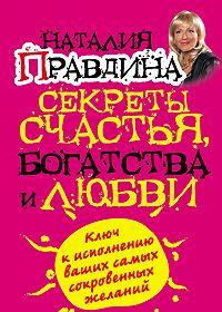 Наталия Правдина - Секреты счастья, богатства и любви