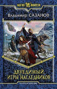 Владимир Сазанов - Двуединый. Игры наследников