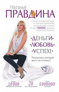 Наталия Правдина -Деньги. Любовь. Успех! Результаты, которые вам и не снились!