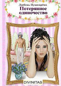 Любовь Пушкарева -Потерянное одиночество