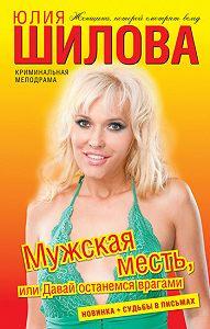Юлия Шилова -Мужская месть, или Давай останемся врагами