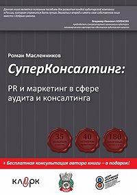Роман Масленников -СуперКонсалтинг: PR и маркетинг в сфере аудита и консалтинга