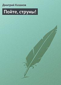 Дмитрий Казаков -Пойте, струны!