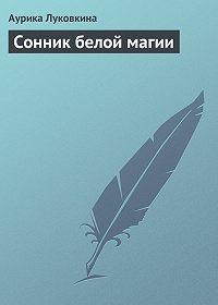 Аурика Луковкина -Сонник белой магии