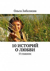 Ольга Забазнова -10 историй о любви. О главном