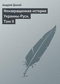 Андрей Дикий -Неизвращенная история Украины-Руси. Том II