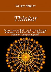 Valeriy Zhiglov -Thinker. Logical gaming device, which combines the elements of Rubik's Cube, the 15 puzzle, Dominoes and playing cards