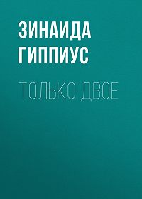 Зинаида Николаевна Гиппиус -Только двое