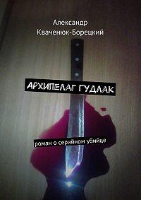 Александр Кваченюк-Борецкий -Архипелаг Гудлак. роман осерийном убийце