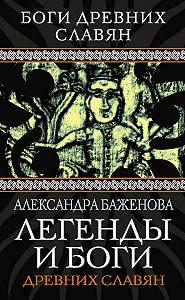 Александра Ивановна Баженова -Легенды и боги древних славян