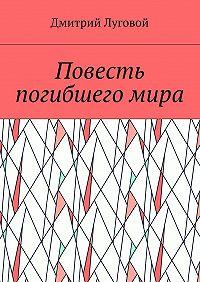 Дмитрий Луговой -Повесть погибшегомира