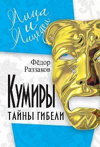 Федор Раззаков -Кумиры. Тайны гибели