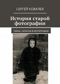 Сергей Ковалев - История старой фотографии