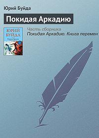 Юрий Буйда -Покидая Аркадию