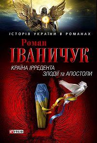 Роман Іванович Іваничук -Країна Ірредента. Злодії та Апостоли (збірник)
