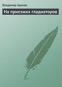 Владимир Аренев -На приезжих гладиаторов