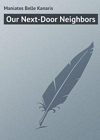 Belle Maniates -Our Next-Door Neighbors