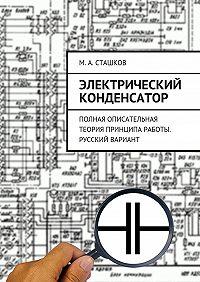 М. Сташков -Электрический конденсатор. Полная описательная теория принципа работы. Русский вариант