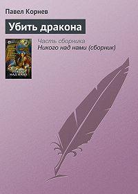 Павел Корнев - Убить дракона
