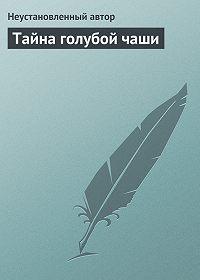 Неустановленный автор - Тайна голубой чаши
