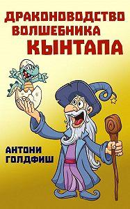 Антони Голдфиш -Драконоводство волшебника Кынтапа