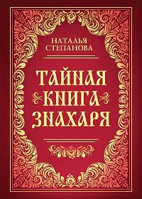Наталья Ивановна Степанова -Тайная книга знахаря