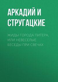 Аркадий и Борис Стругацкие -Жиды города Питера, или Невеселые беседы при свечах