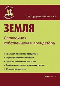 Л. Ю. Грудцына, М. Н. Козлова - Земля. Справочник собственника и арендатора