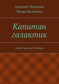 Алексей Ткаченко -Капитан галактик. Книга третья. Развязка