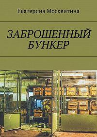Екатерина Москвитина -Заброшенный бункер