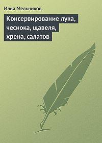 Илья Мельников -Консервирование лука, чеснока, щавеля, хрена, салатов