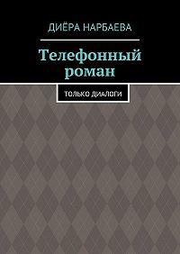 Диёра Нарбаева -Телефонный роман. Только диалоги