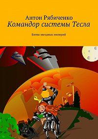 Антон Рябиченко -Командор системы Тесла. Битва звездных империй