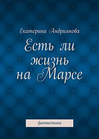 Екатерина Андриянова -Естьли жизнь наМарсе. Фантастика