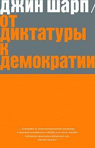 Джин Шарп -От диктатуры к демократии. Стратегия и тактика освобождения