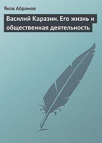 Яков Абрамов - Василий Каразин. Его жизнь и общественная деятельность