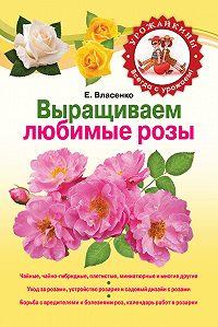 Елена Власенко - Выращиваем любимые розы