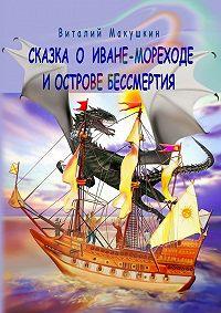 Виталий Макушкин -Сказка о Иване-мореходе и острове бессмертия. Сказочная повесть в стихах