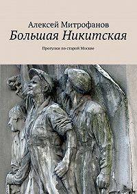 Алексей Митрофанов -Большая Никитская. Прогулки постарой Москве