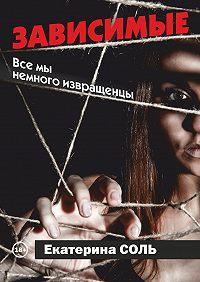 Екатерина Соль -Зависимые