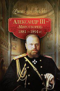 Коллектив Авторов -Александр III – Миротворец. 1881-1894 гг.
