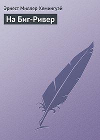 Эрнест Миллер Хемингуэй - На Биг-Ривер
