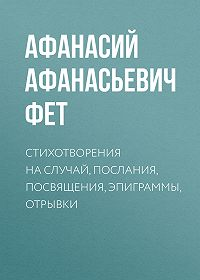 Афанасий Фет -Стихотворения на случай, послания, посвящения, эпиграммы, отрывки