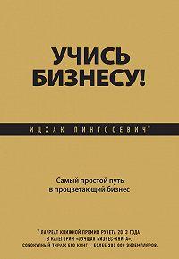 Ицхак Пинтосевич - Учись бизнесу! Самый простой путь в процветающий бизнес
