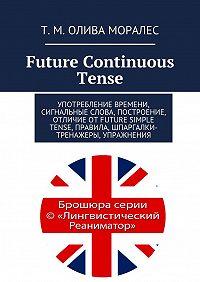 Т. Олива Моралес -Future Continuous Tense. Употребление времени, сигнальные слова, построение, отличие отFuture Simple Tense, правила, шпаргалки-тренажеры, упражнения