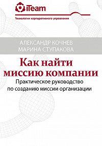 Александр Кочнев, Марина Ступакова - Как найти миссию компании